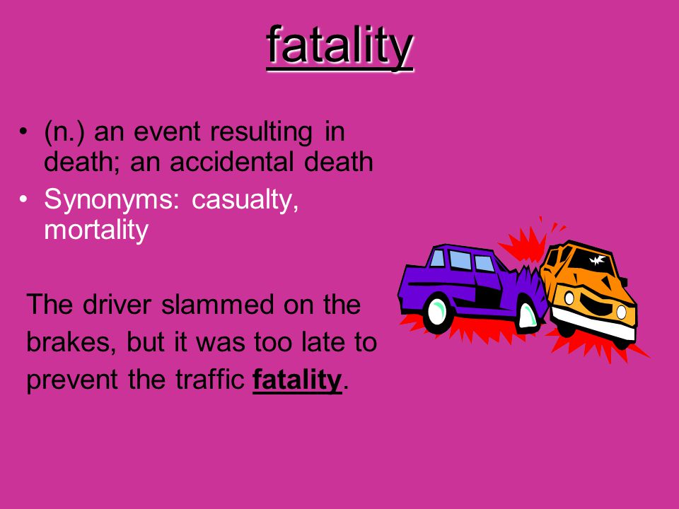 fatality (n.) an event resulting in death; an accidental death