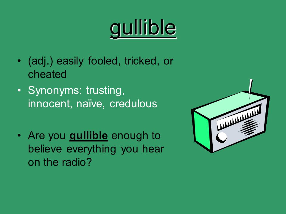 gullible (adj.) easily fooled, tricked, or cheated