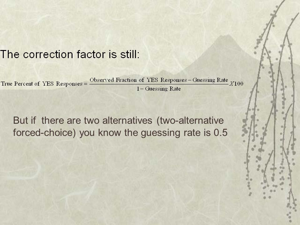 But if there are two alternatives (two-alternative forced-choice) you know the guessing rate is 0.5