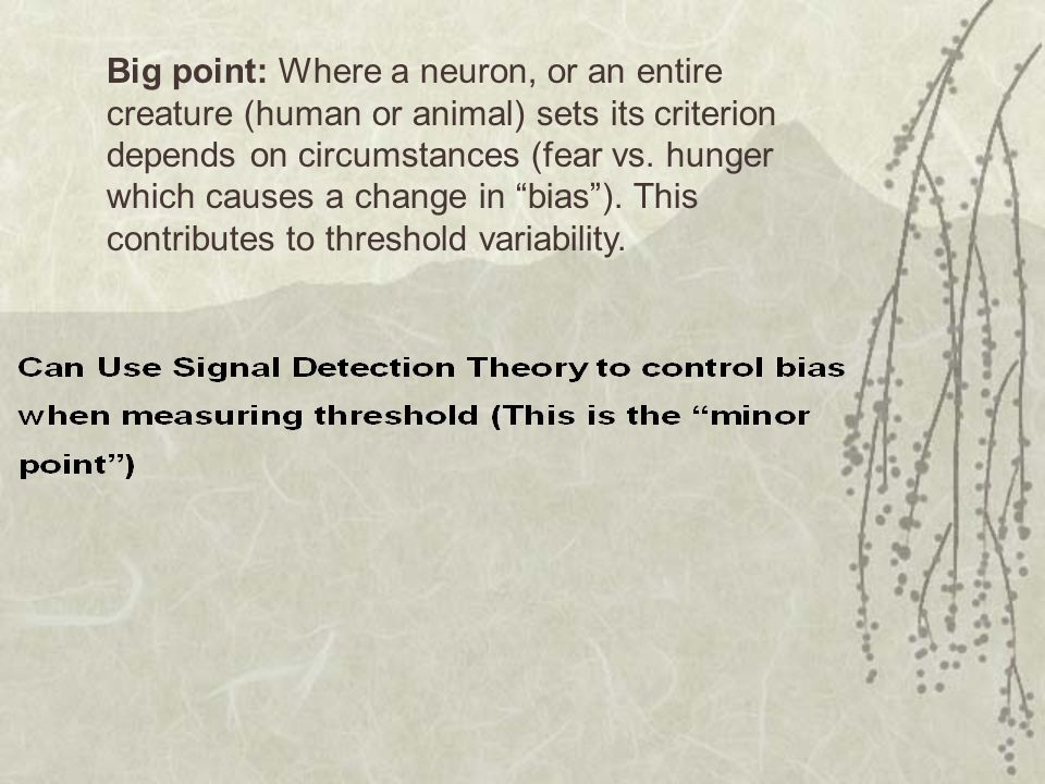 Big point: Where a neuron, or an entire creature (human or animal) sets its criterion depends on circumstances (fear vs.