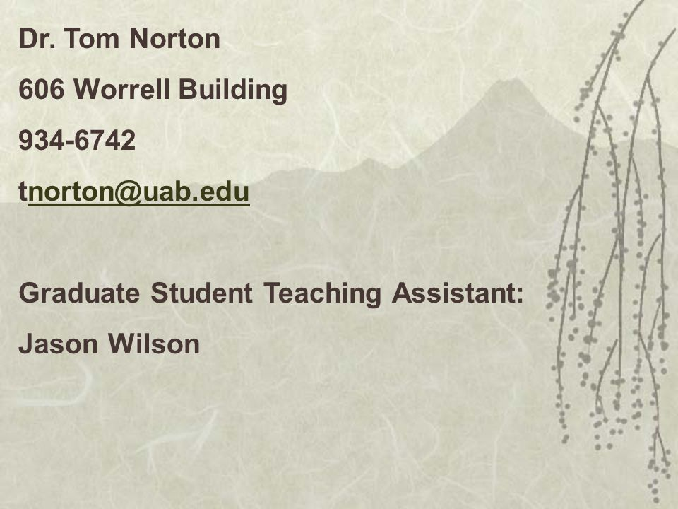 Dr. Tom Norton 606 Worrell Building. 934-6742. tnorton@uab.edu. Graduate Student Teaching Assistant: