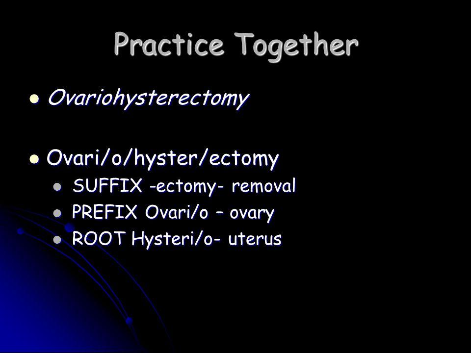 Practice Together Ovariohysterectomy Ovari/o/hyster/ectomy