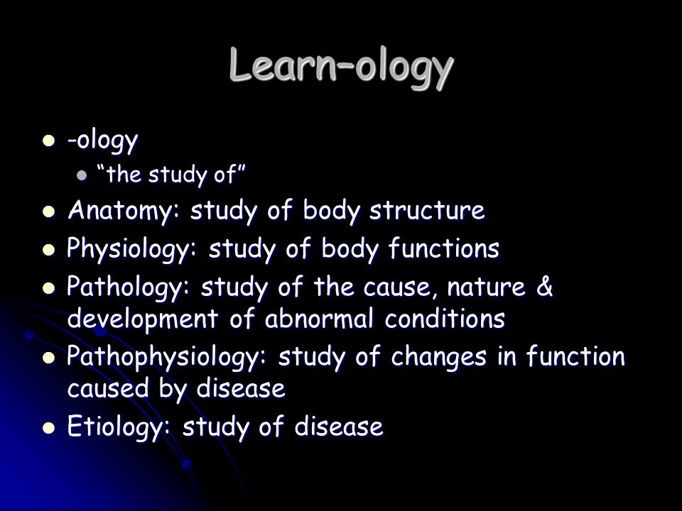 Learn–ology -ology Anatomy: study of body structure