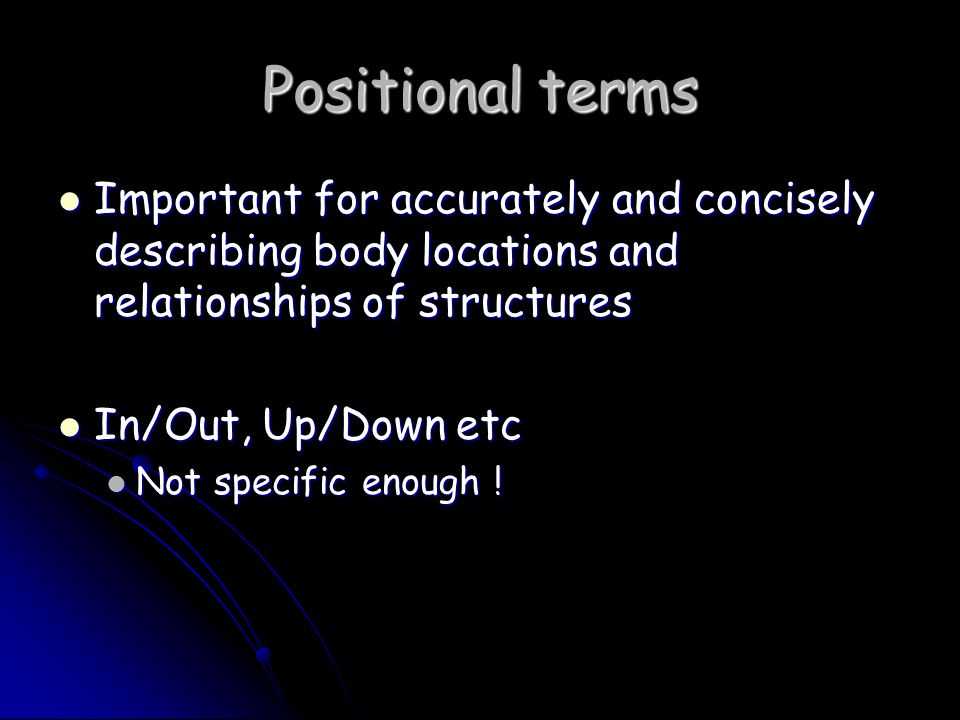 Positional terms Important for accurately and concisely describing body locations and relationships of structures.