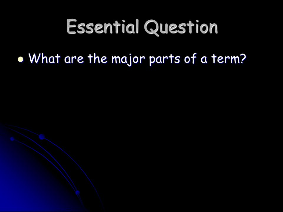 Essential Question What are the major parts of a term