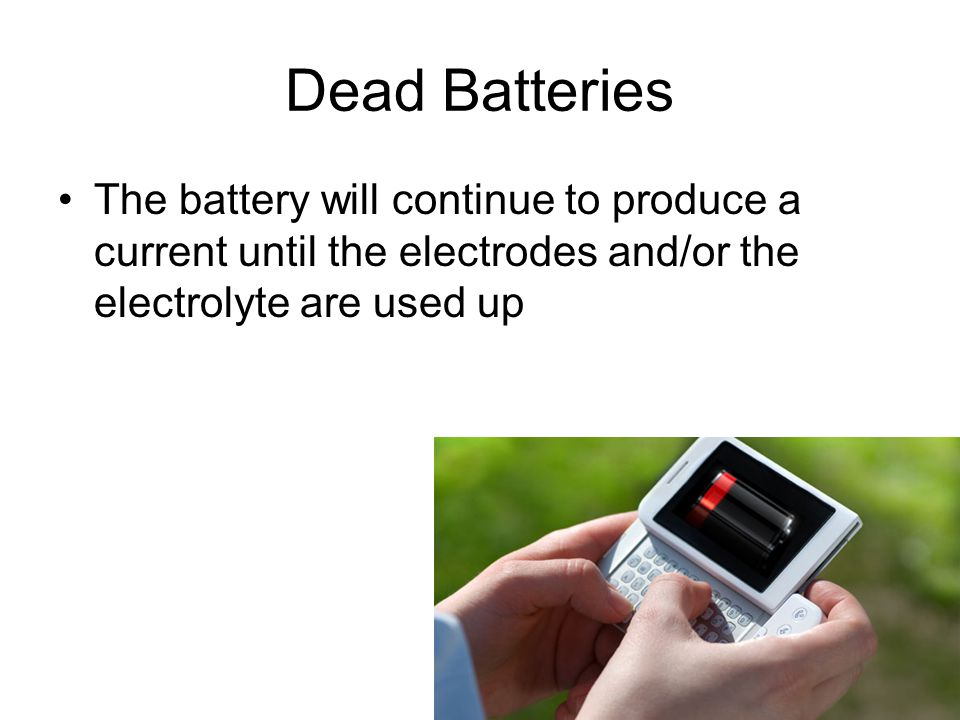 Dead Batteries The battery will continue to produce a current until the electrodes and/or the electrolyte are used up.