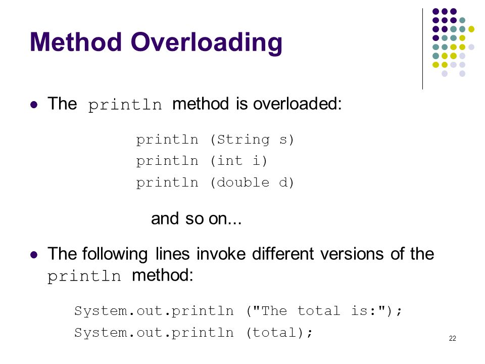 Method Overloading The println method is overloaded: and so on...