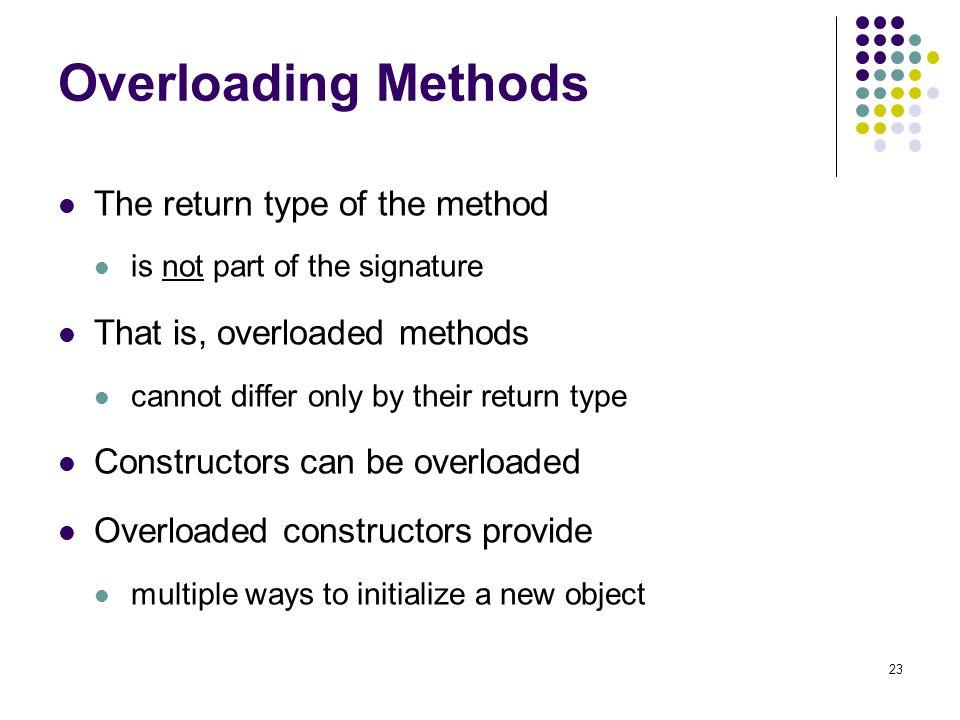 Overloading Methods The return type of the method