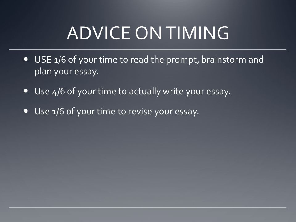 ADVICE ON TIMING USE 1/6 of your time to read the prompt, brainstorm and plan your essay. Use 4/6 of your time to actually write your essay.
