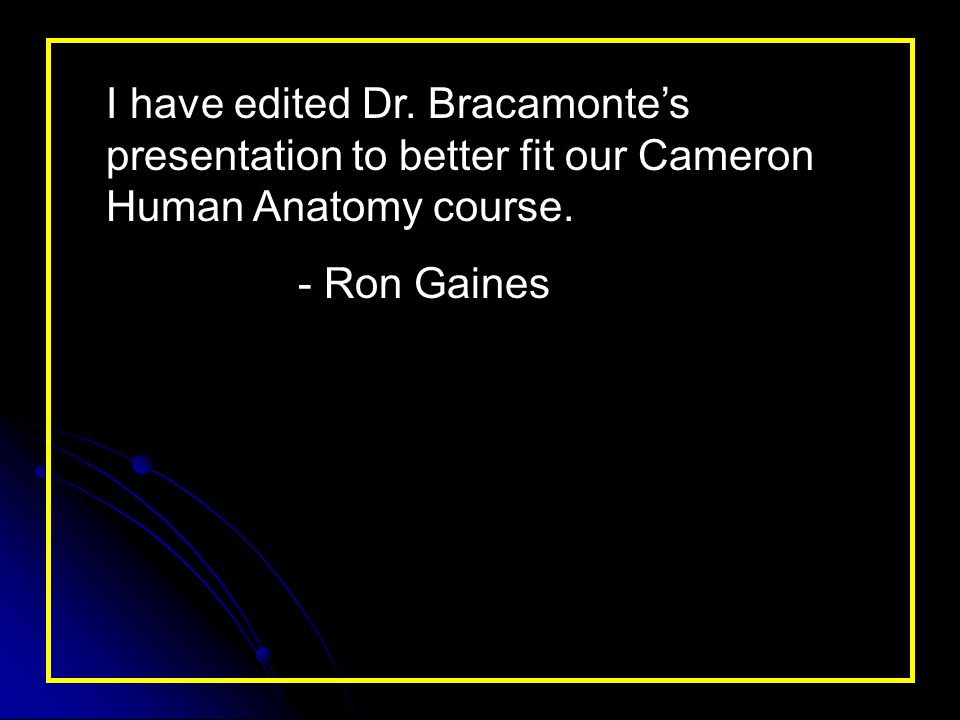 I have edited Dr. Bracamonte's presentation to better fit our Cameron Human Anatomy course.