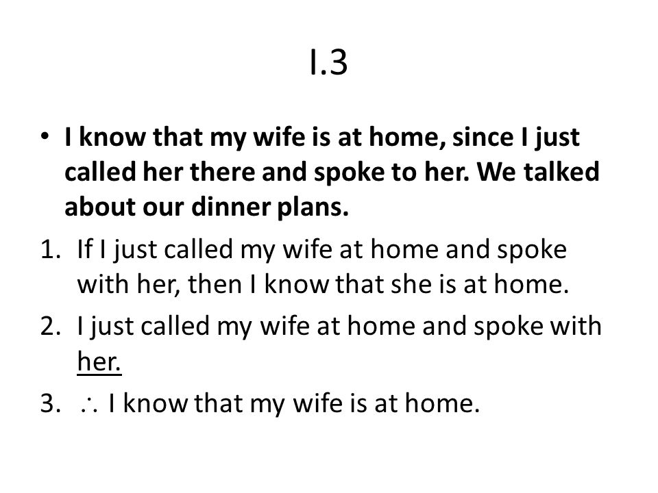 I.3 I know that my wife is at home, since I just called her there and spoke to her. We talked about our dinner plans.