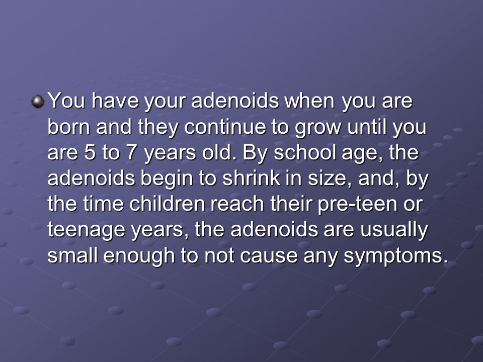 You have your adenoids when you are born and they continue to grow until you are 5 to 7 years old.