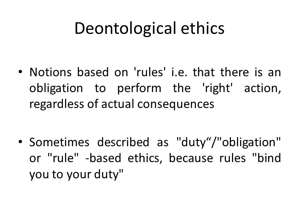Deontological ethics Notions based on rules i.e. that there is an obligation to perform the right action, regardless of actual consequences.