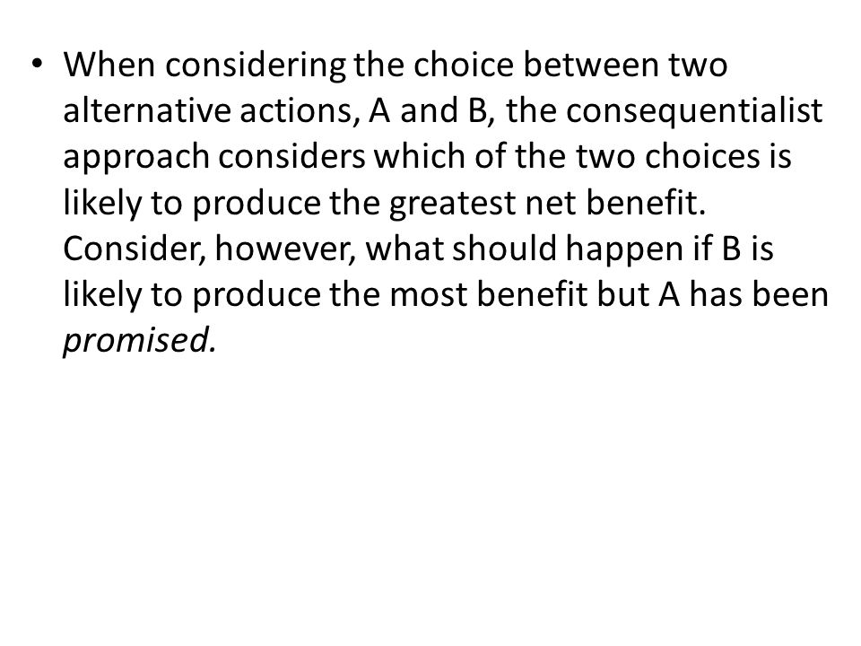 When considering the choice between two alternative actions, A and B, the consequentialist approach considers which of the two choices is likely to produce the greatest net benefit.