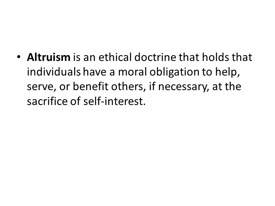 Altruism is an ethical doctrine that holds that individuals have a moral obligation to help, serve, or benefit others, if necessary, at the sacrifice of self-interest.