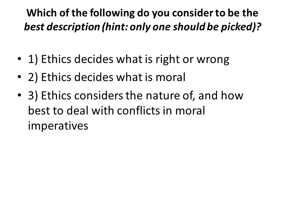 1) Ethics decides what is right or wrong
