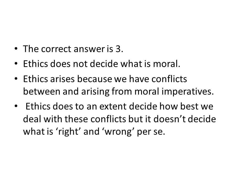 The correct answer is 3. Ethics does not decide what is moral. Ethics arises because we have conflicts between and arising from moral imperatives.