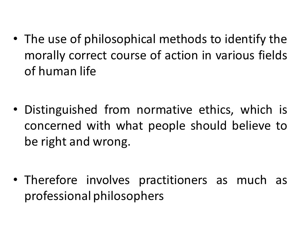 The use of philosophical methods to identify the morally correct course of action in various fields of human life