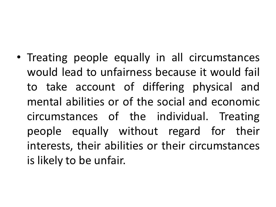 Treating people equally in all circumstances would lead to unfairness because it would fail to take account of differing physical and mental abilities or of the social and economic circumstances of the individual.