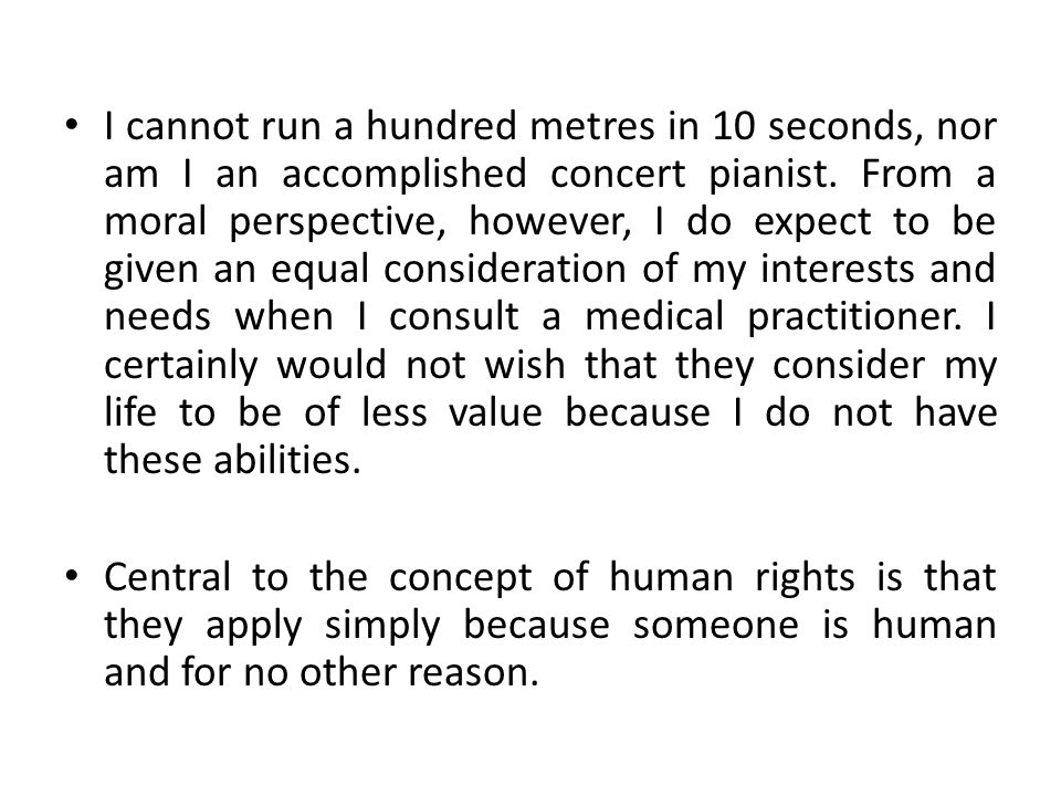 I cannot run a hundred metres in 10 seconds, nor am I an accomplished concert pianist. From a moral perspective, however, I do expect to be given an equal consideration of my interests and needs when I consult a medical practitioner. I certainly would not wish that they consider my life to be of less value because I do not have these abilities.