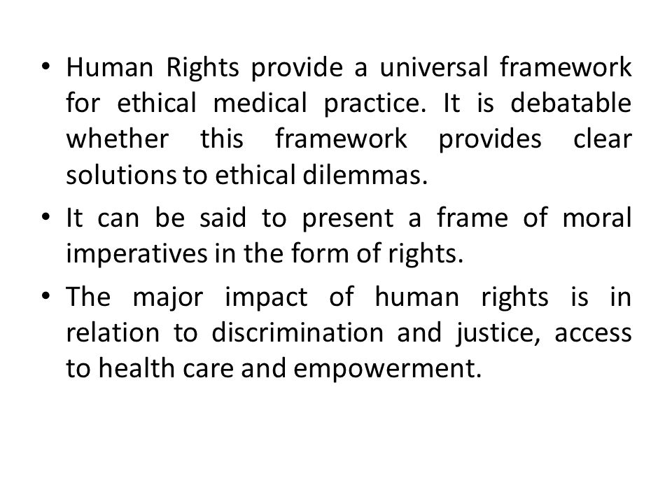 Human Rights provide a universal framework for ethical medical practice. It is debatable whether this framework provides clear solutions to ethical dilemmas.