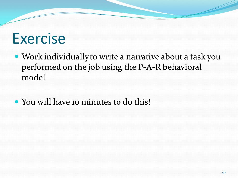 Exercise Work individually to write a narrative about a task you performed on the job using the P-A-R behavioral model.