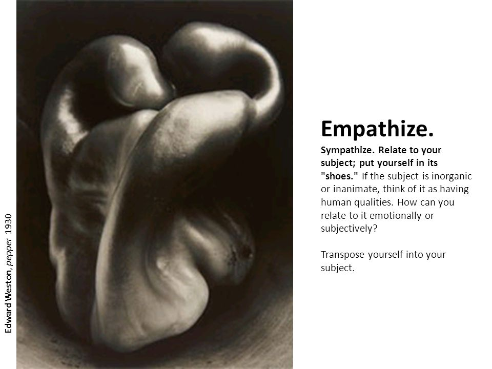 Empathize. Sympathize. Relate to your subject; put yourself in its shoes. If the subject is inorganic or inanimate, think of it as having human qualities. How can you relate to it emotionally or subjectively