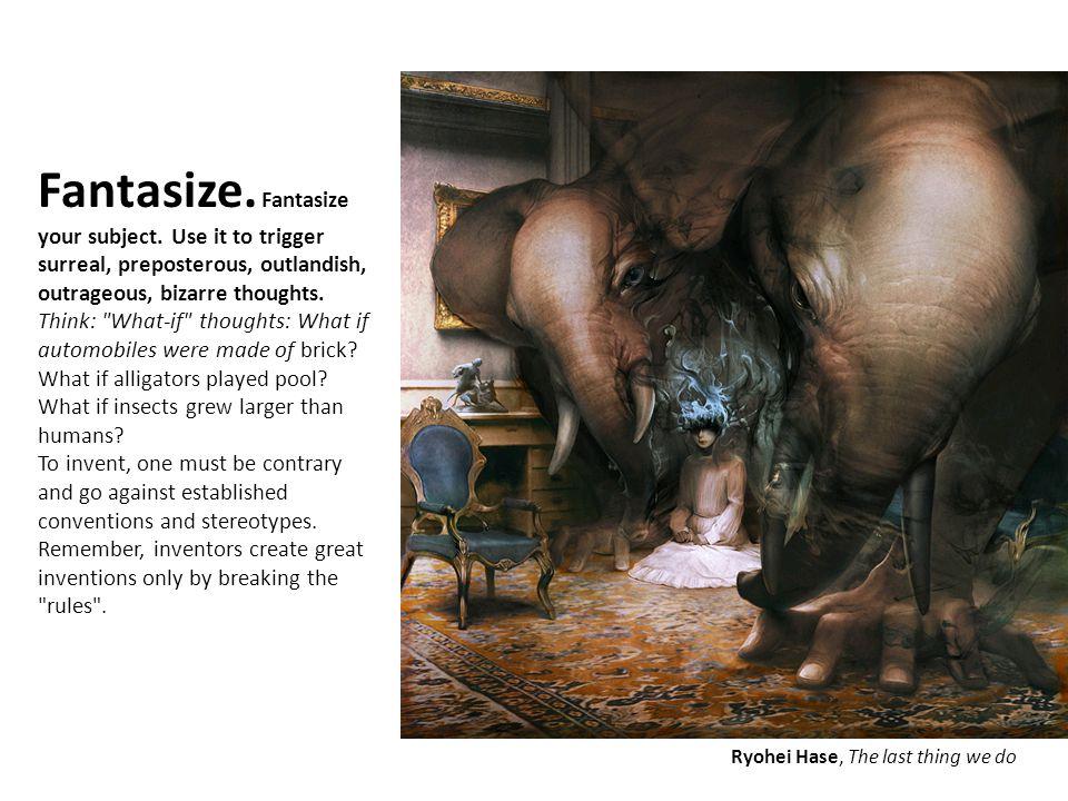 Fantasize. Fantasize your subject