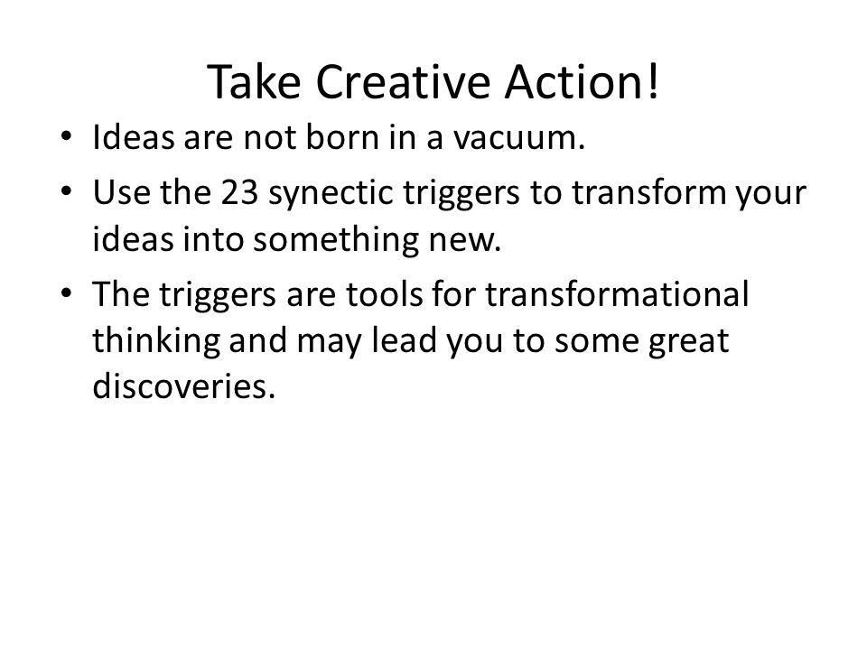 Take Creative Action! Ideas are not born in a vacuum.