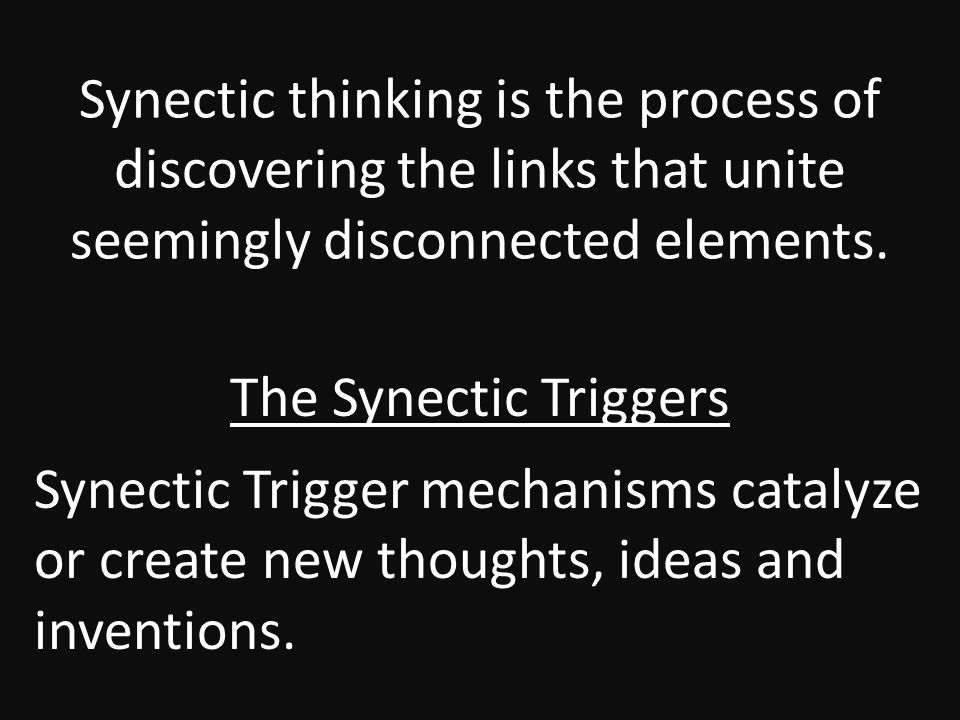 Synectic thinking is the process of discovering the links that unite seemingly disconnected elements.