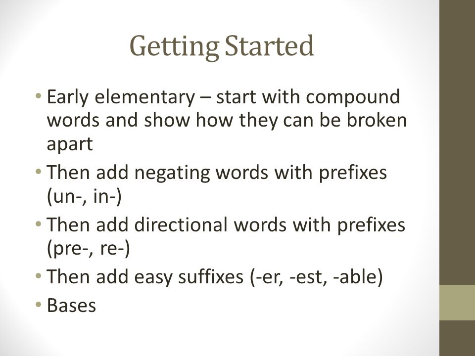 Getting Started Early elementary – start with compound words and show how they can be broken apart.