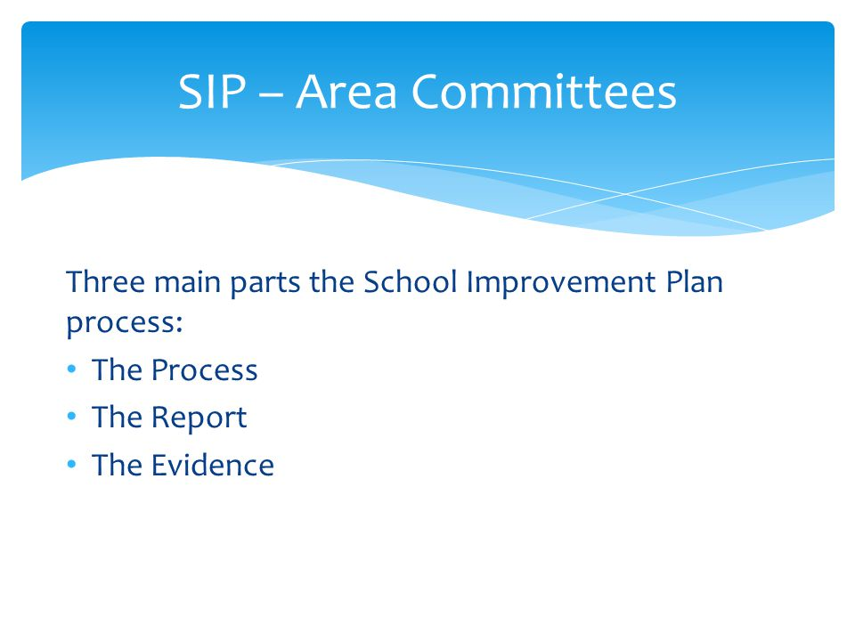 SIP – Area Committees Three main parts the School Improvement Plan process: The Process. The Report.