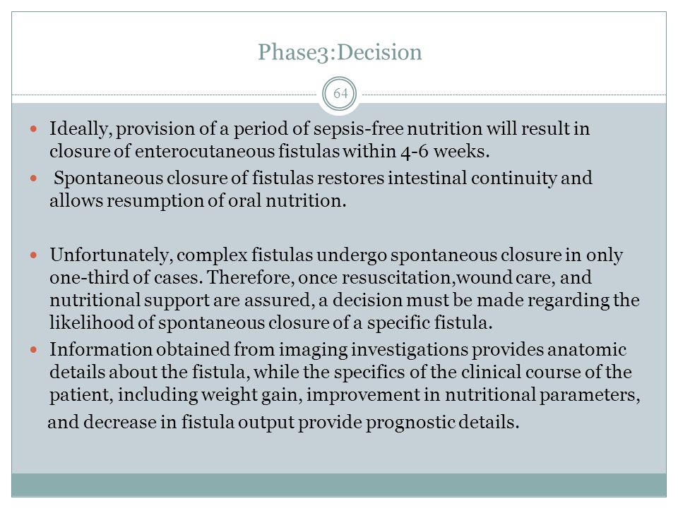 Phase3:Decision Ideally, provision of a period of sepsis-free nutrition will result in closure of enterocutaneous fistulas within 4-6 weeks.