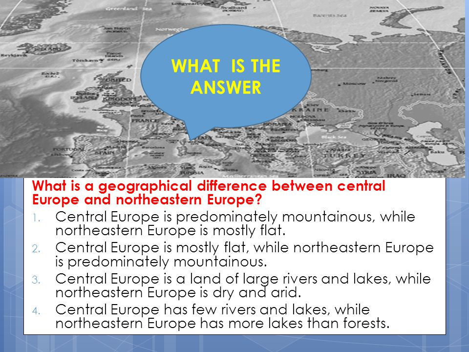 WHAT IS THE ANSWER What is a geographical difference between central Europe and northeastern Europe