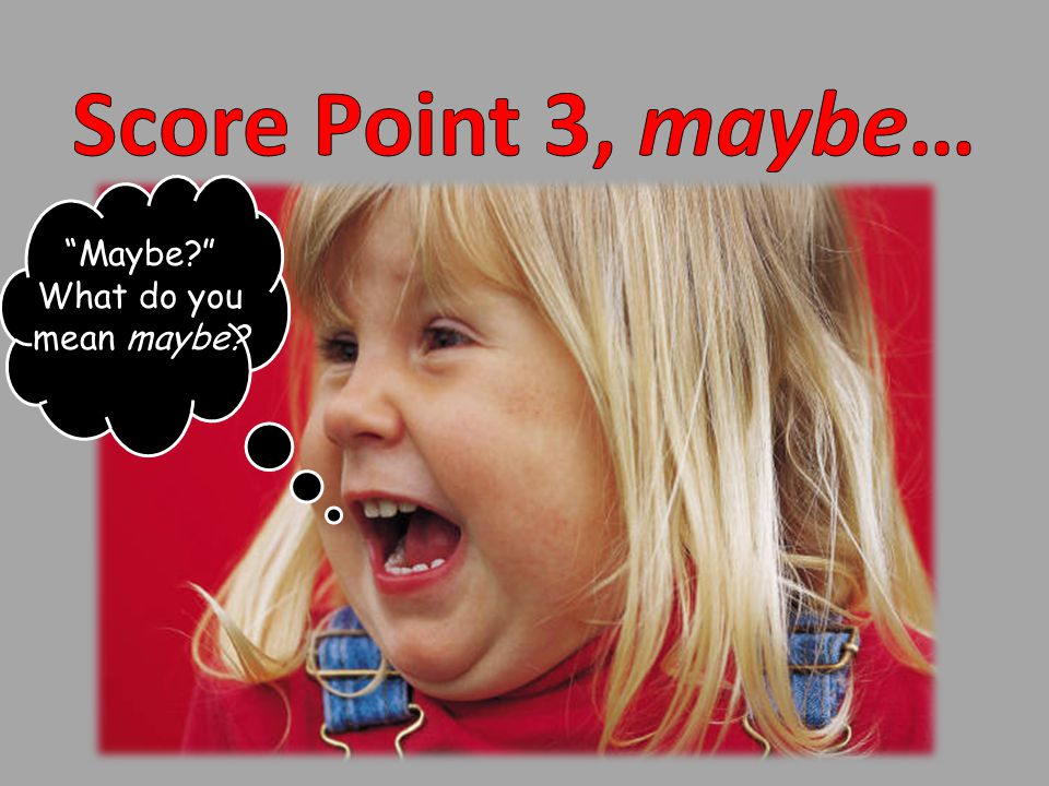 Score Point 3, maybe… Maybe What do you mean maybe