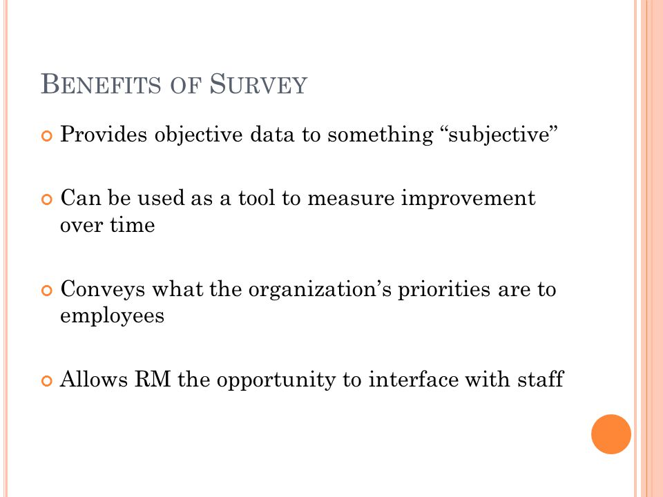 Benefits of Survey Provides objective data to something subjective