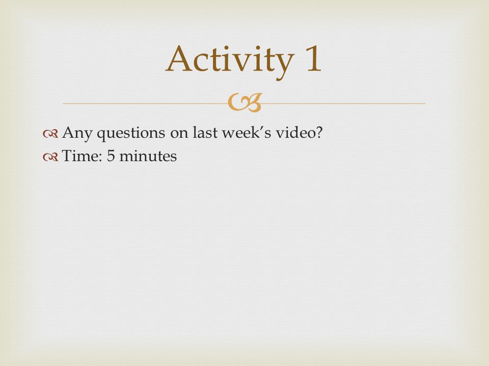 Activity 1 Any questions on last week's video Time: 5 minutes
