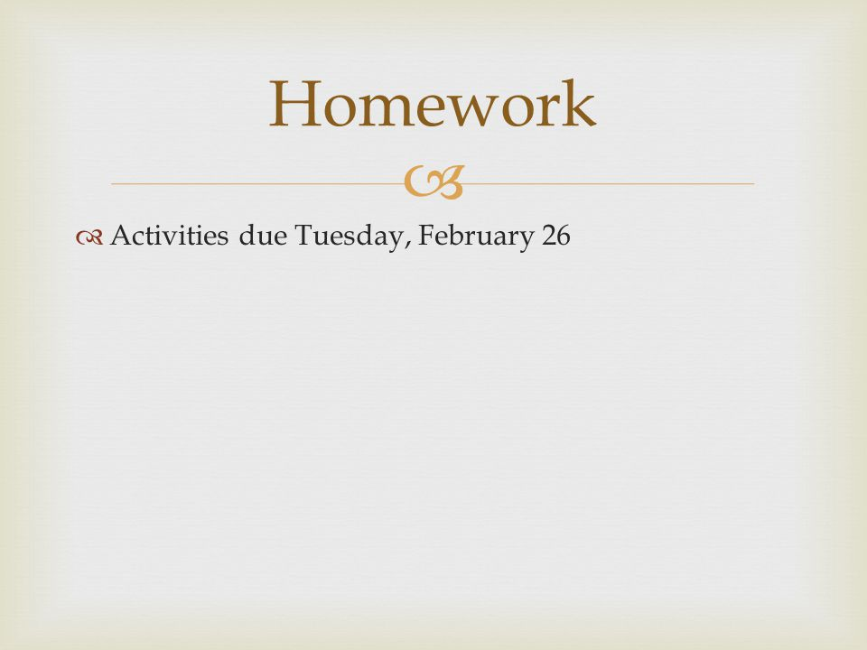 Homework Activities due Tuesday, February 26