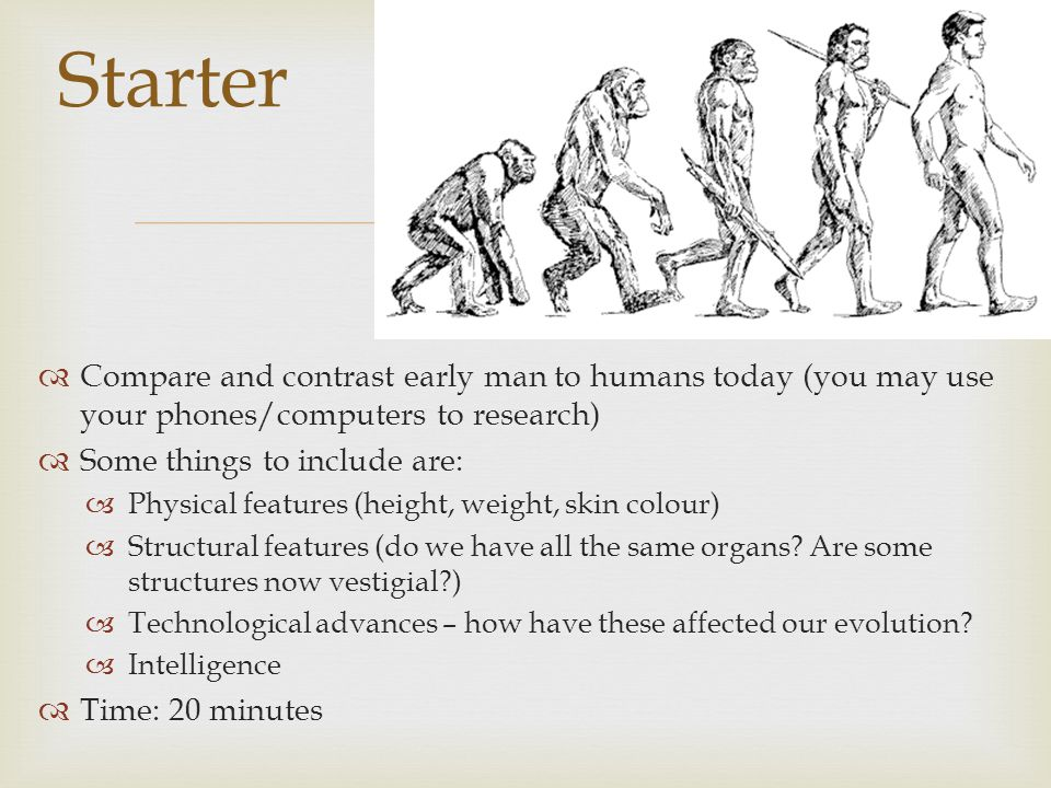 Starter Compare and contrast early man to humans today (you may use your phones/computers to research)