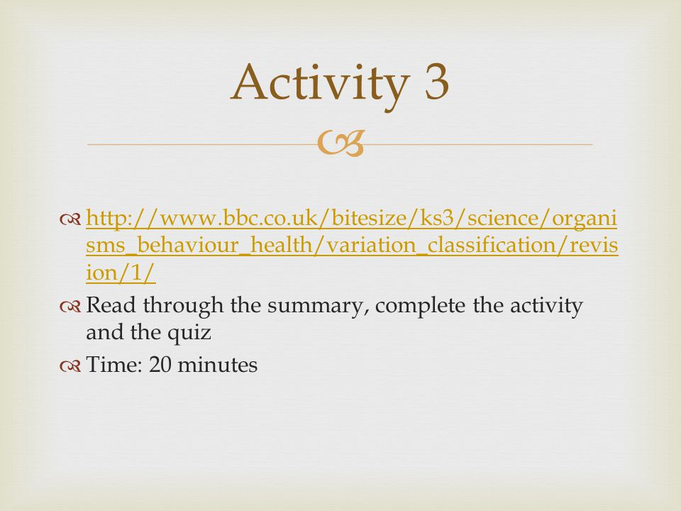 Activity 3 http://www.bbc.co.uk/bitesize/ks3/science/organisms_behaviour_health/variation_classification/revision/1/