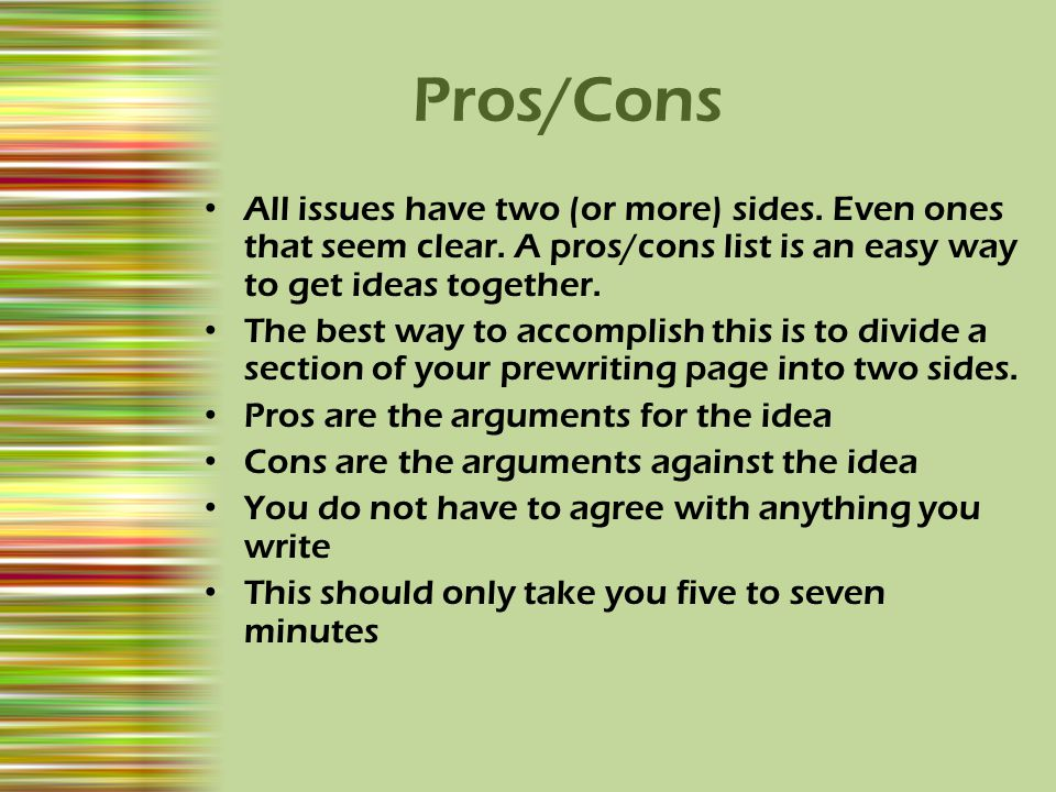 Pros/Cons All issues have two (or more) sides. Even ones that seem clear. A pros/cons list is an easy way to get ideas together.