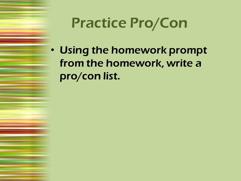 Practice Pro/Con Using the homework prompt from the homework, write a pro/con list.