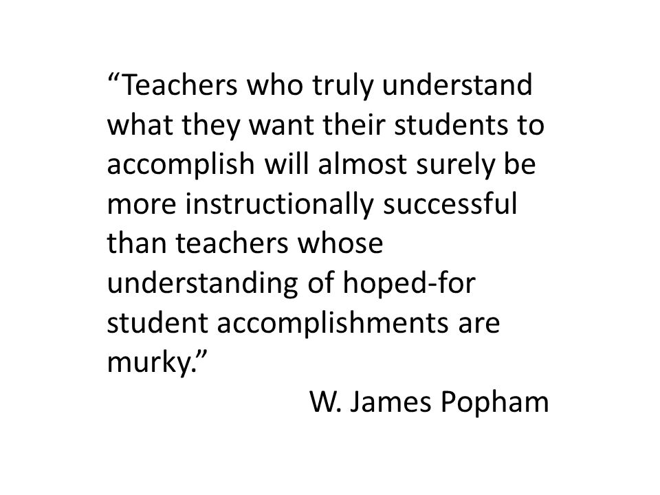 Teachers who truly understand what they want their students to accomplish will almost surely be more instructionally successful than teachers whose understanding of hoped‐for student accomplishments are murky.