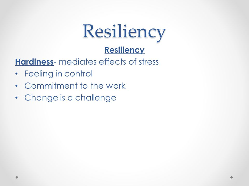 Resiliency Resiliency Hardiness- mediates effects of stress