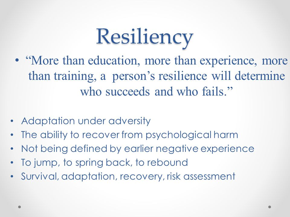 Resiliency More than education, more than experience, more than training, a person's resilience will determine who succeeds and who fails.