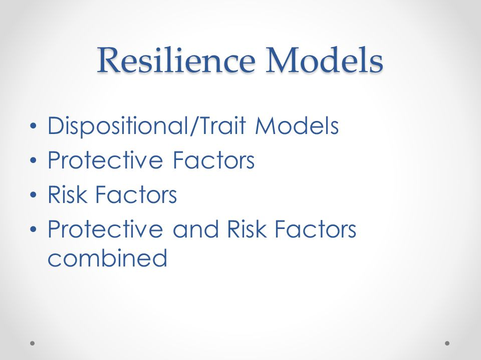 Resilience Models Dispositional/Trait Models Protective Factors