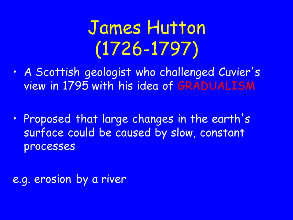 James Hutton (1726-1797) A Scottish geologist who challenged Cuvier s view in 1795 with his idea of GRADUALISM.