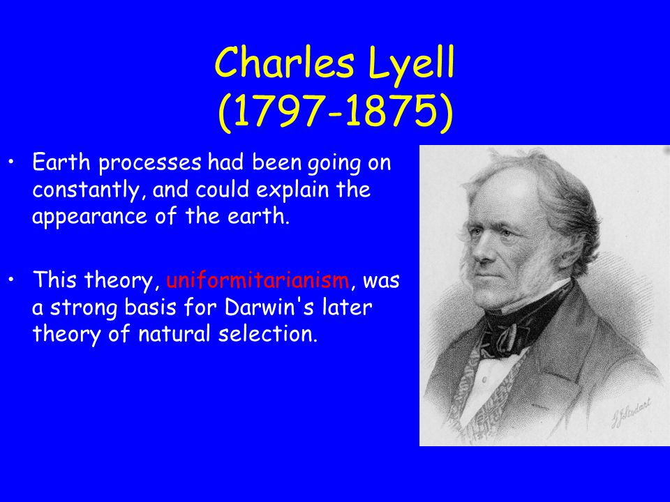 Charles Lyell (1797-1875) Earth processes had been going on constantly, and could explain the appearance of the earth.
