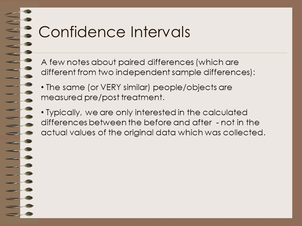 Confidence Intervals A few notes about paired differences (which are different from two independent sample differences):