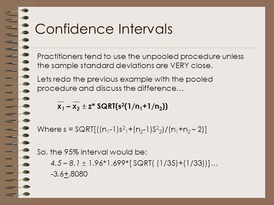 Confidence Intervals Practitioners tend to use the unpooled procedure unless the sample standard deviations are VERY close.